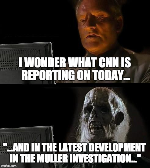 "Soul Sucking News Cycle | I WONDER WHAT CNN IS REPORTING ON TODAY... ""...AND IN THE LATEST DEVELOPMENT IN THE MULLER INVESTIGATION..."" 