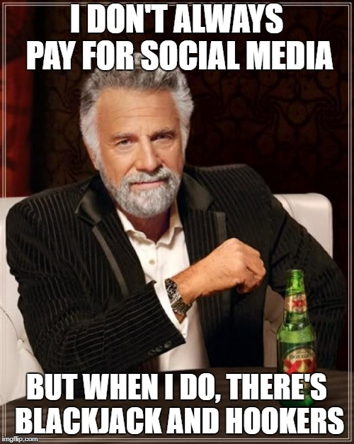 The Most Interesting Man In The World Meme | I DON'T ALWAYS PAY FOR SOCIAL MEDIA BUT WHEN I DO, THERE'S BLACKJACK AND HOOKERS | image tagged in memes,the most interesting man in the world | made w/ Imgflip meme maker