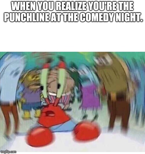 Mr Crabs |  WHEN YOU REALIZE YOU'RE THE PUNCHLINE AT THE COMEDY NIGHT. | image tagged in mr crabs | made w/ Imgflip meme maker