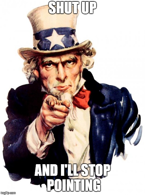 Uncle Sam Meme | SHUT UP AND I'LL STOP POINTING | image tagged in memes,uncle sam | made w/ Imgflip meme maker