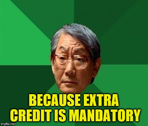 BECAUSE EXTRA CREDIT IS MANDATORY | made w/ Imgflip meme maker