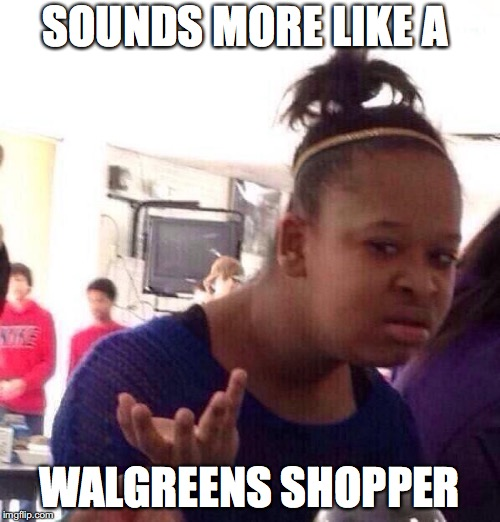 Black Girl Wat Meme | SOUNDS MORE LIKE A WALGREENS SHOPPER | image tagged in memes,black girl wat | made w/ Imgflip meme maker