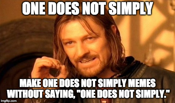 "One Does Not Simply Meme | ONE DOES NOT SIMPLY MAKE ONE DOES NOT SIMPLY MEMES WITHOUT SAYING, ""ONE DOES NOT SIMPLY."" 