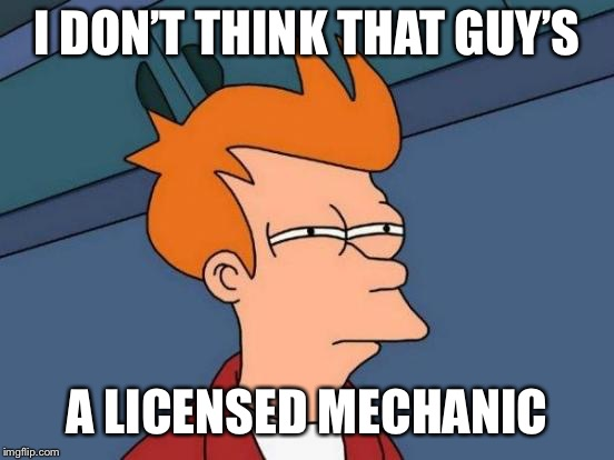 Futurama Fry Meme | I DON'T THINK THAT GUY'S A LICENSED MECHANIC | image tagged in memes,futurama fry | made w/ Imgflip meme maker