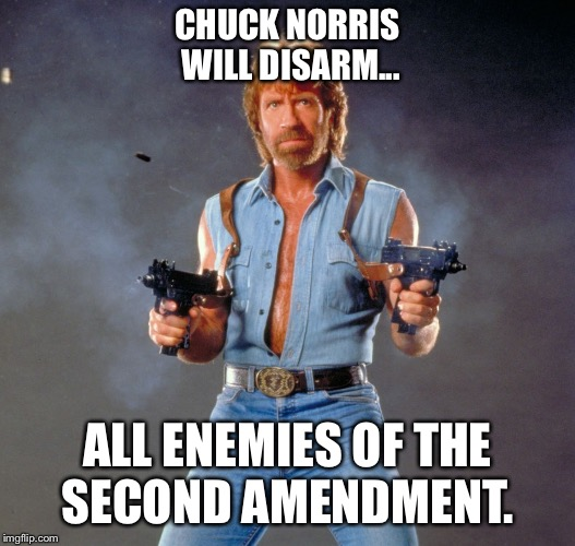 Chuck Norris Guns Meme |  CHUCK NORRIS WILL DISARM... ALL ENEMIES OF THE SECOND AMENDMENT. | image tagged in memes,chuck norris guns,chuck norris | made w/ Imgflip meme maker