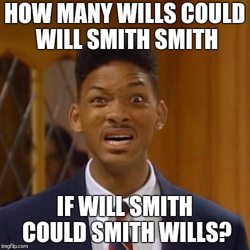 Smithing Wills. | HOW MANY WILLS COULD WILL SMITH SMITH IF WILL SMITH COULD SMITH WILLS? | image tagged in will smith | made w/ Imgflip meme maker