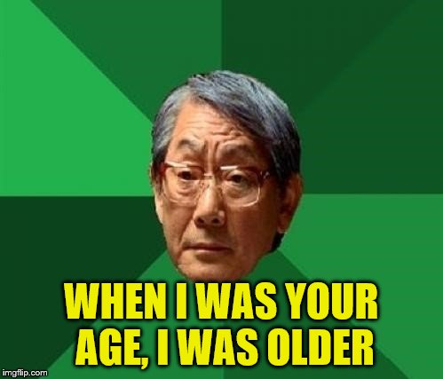WHEN I WAS YOUR AGE, I WAS OLDER | made w/ Imgflip meme maker