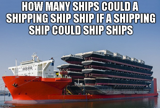 Don't ship your pants! | HOW MANY SHIPS COULD A SHIPPING SHIP SHIP IF A SHIPPING SHIP COULD SHIP SHIPS | image tagged in ship,shipping,ocean,liners,boat | made w/ Imgflip meme maker
