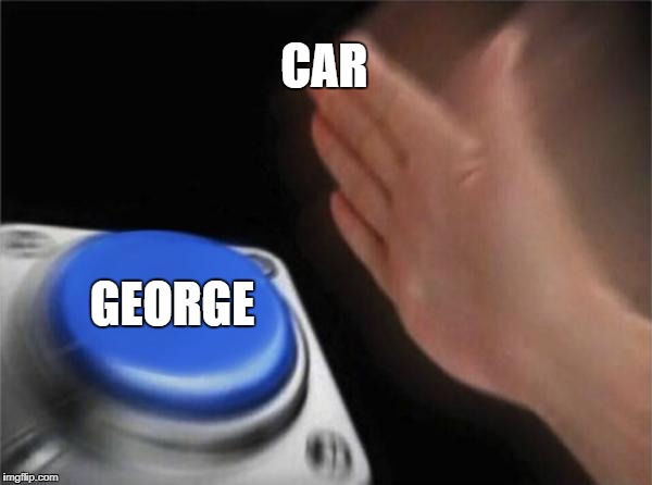 Blank Nut Button Meme | CAR GEORGE | image tagged in memes,blank nut button | made w/ Imgflip meme maker