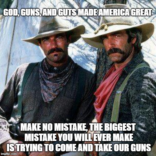 GOD, GUNS, AND GUTS MADE AMERICA GREAT MAKE NO MISTAKE, THE BIGGEST MISTAKE YOU WILL EVER MAKE IS TRYING TO COME AND TAKE OUR GUNS | image tagged in selleck  elliott | made w/ Imgflip meme maker