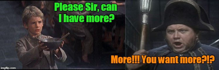 Please Sir, can I have more? More!!! You want more?!? | made w/ Imgflip meme maker