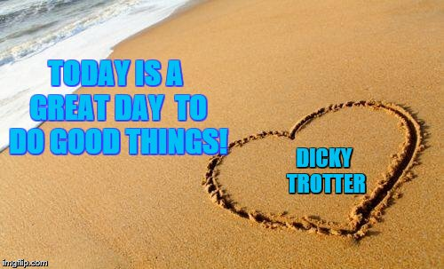 Beach Heart  | TODAY IS A GREAT DAY  TO DO GOOD THINGS! DICKY TROTTER | image tagged in beach heart | made w/ Imgflip meme maker