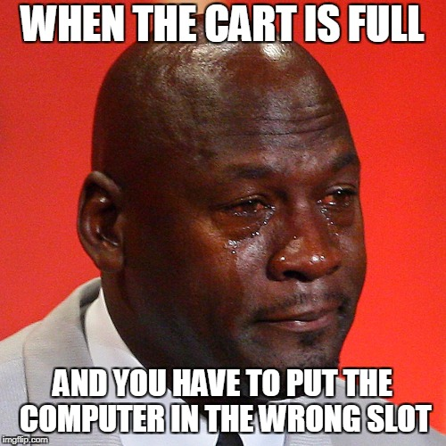 Michael Jordan Crying | WHEN THE CART IS FULL AND YOU HAVE TO PUT THE COMPUTER IN THE WRONG SLOT | image tagged in michael jordan crying | made w/ Imgflip meme maker