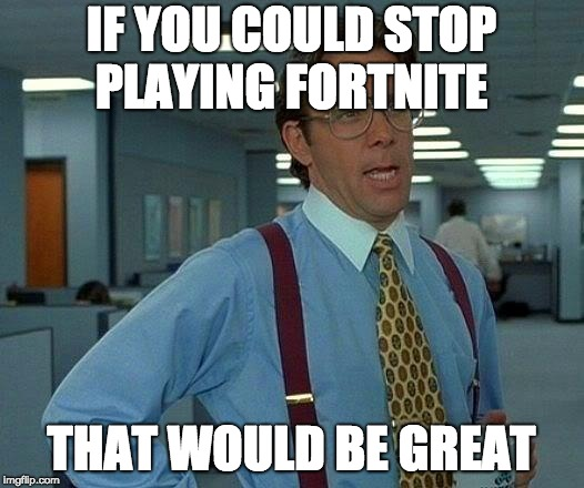 That Would Be Great Meme | IF YOU COULD STOP PLAYING FORTNITE THAT WOULD BE GREAT | image tagged in memes,that would be great | made w/ Imgflip meme maker