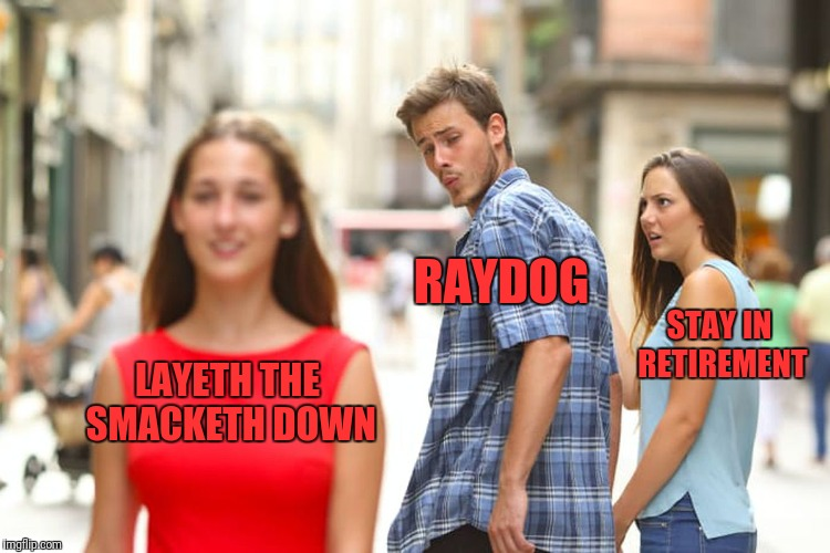 Distracted Boyfriend Meme | LAYETH THE SMACKETH DOWN RAYDOG STAY IN RETIREMENT | image tagged in memes,distracted boyfriend | made w/ Imgflip meme maker