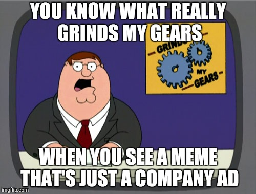 Peter Griffin News Meme | YOU KNOW WHAT REALLY GRINDS MY GEARS WHEN YOU SEE A MEME THAT'S JUST A COMPANY AD | image tagged in memes,peter griffin news | made w/ Imgflip meme maker