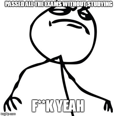 like a boss | PASSED ALL THE EXAMS WITHOUT STUDYING F**K YEAH | image tagged in like a boss | made w/ Imgflip meme maker