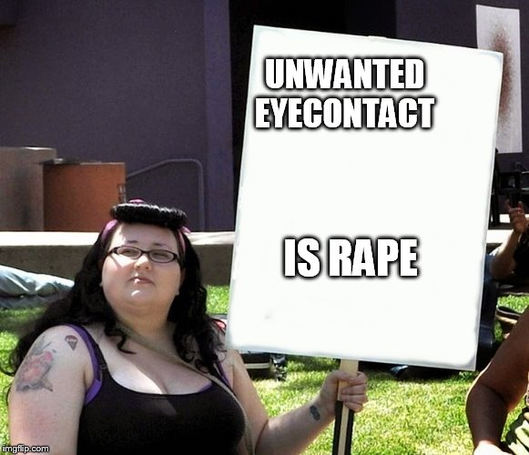 sjw with sign | UNWANTED EYECONTACT IS **PE | image tagged in sjw with sign | made w/ Imgflip meme maker