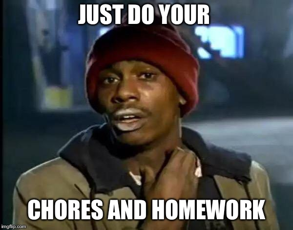 Y'all Got Any More Of That Meme | JUST DO YOUR CHORES AND HOMEWORK | image tagged in memes,y'all got any more of that | made w/ Imgflip meme maker