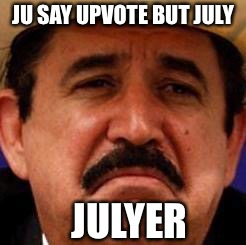 I upvote you | JU SAY UPVOTE BUT JULY JULYER | image tagged in july julyer,non upvote backer,memiously,4 hes a jolly good memer,meme | made w/ Imgflip meme maker