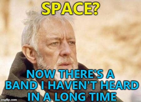 Heard them in the supermarket :) | SPACE? NOW THERE'S A BAND I HAVEN'T HEARD IN A LONG TIME | image tagged in now there's a,memes,space,music,britpop | made w/ Imgflip meme maker