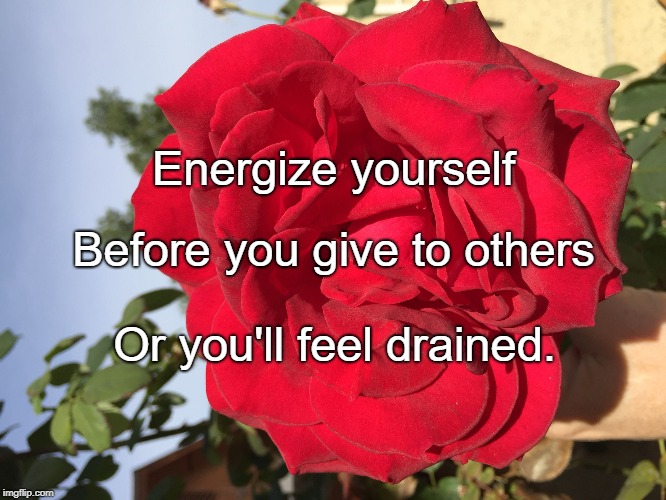Energize yourself Or you'll feel drained. Before you give to others | image tagged in energize greatness | made w/ Imgflip meme maker