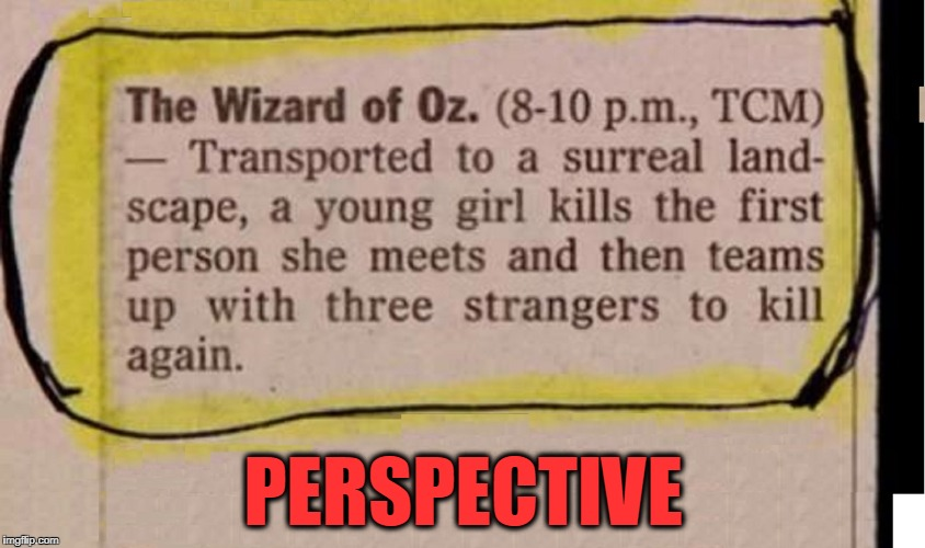It's All How You Look at It | PERSPECTIVE | image tagged in vince vance,wizard of oz,i don't think we're in kansas anymore,toto,tv guide jokes,dorothy | made w/ Imgflip meme maker