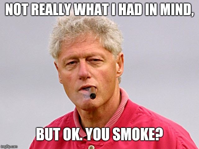 Bill Clinton | NOT REALLY WHAT I HAD IN MIND, BUT OK. YOU SMOKE? | image tagged in bill clinton | made w/ Imgflip meme maker