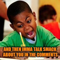 AND THEN IMMA TALK SMACK ABOUT YOU IN THE COMMENTS | made w/ Imgflip meme maker