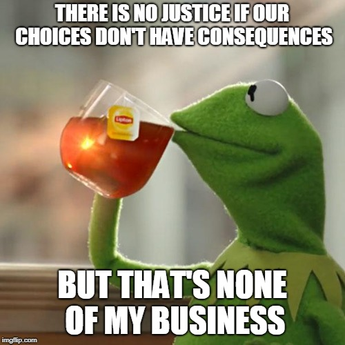 But Thats None Of My Business Meme | THERE IS NO JUSTICE IF OUR CHOICES DON'T HAVE CONSEQUENCES BUT THAT'S NONE OF MY BUSINESS | image tagged in memes,but thats none of my business,kermit the frog | made w/ Imgflip meme maker