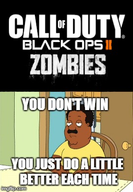Call of Duty Week (March 20th-27th) A NikoBellic Event | YOU DON'T WIN YOU JUST DO A LITTLE BETTER EACH TIME | image tagged in cod zombies,call of duty week,memes,funny | made w/ Imgflip meme maker