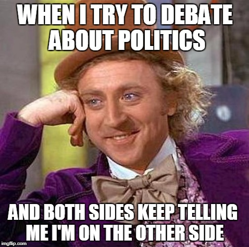 Creepy Condescending Wonka Meme | WHEN I TRY TO DEBATE ABOUT POLITICS AND BOTH SIDES KEEP TELLING ME I'M ON THE OTHER SIDE | image tagged in memes,creepy condescending wonka | made w/ Imgflip meme maker