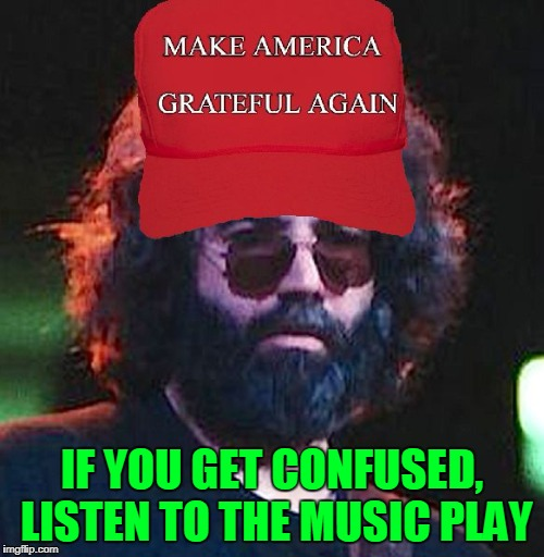 Come Hear Uncle Don's Band, Playing to the Tide | IF YOU GET CONFUSED, LISTEN TO THE MUSIC PLAY | image tagged in grateful jerry,memes,funny,mxm,maga | made w/ Imgflip meme maker