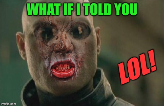 WHAT IF I TOLD YOU LOL! | made w/ Imgflip meme maker