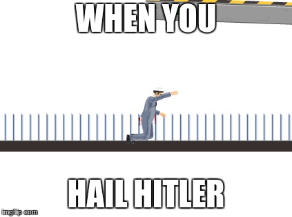 Happy Wheels | WHEN YOU HAIL HITLER | image tagged in fails | made w/ Imgflip meme maker