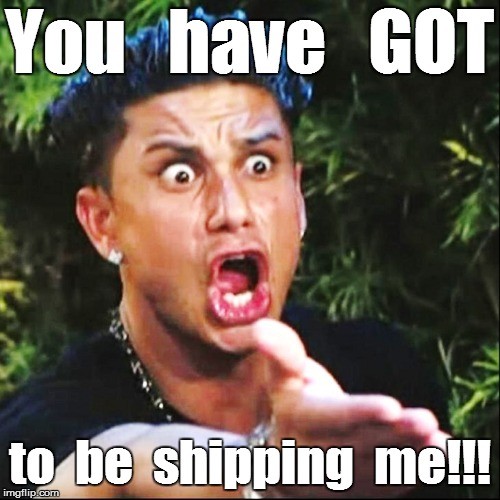 You   have   GOT to  be  shipping  me!!! | made w/ Imgflip meme maker