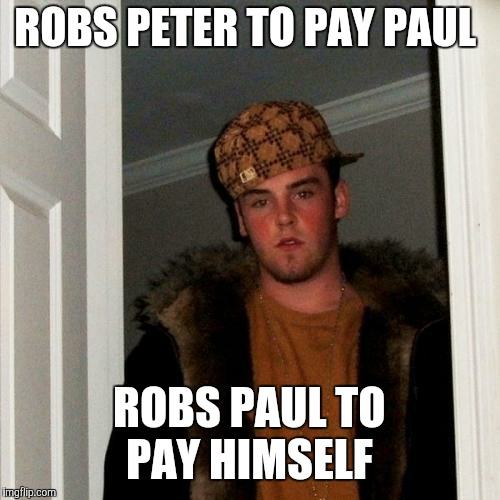 Scumbag Steve Meme | ROBS PETER TO PAY PAUL ROBS PAUL TO PAY HIMSELF | image tagged in memes,scumbag steve | made w/ Imgflip meme maker