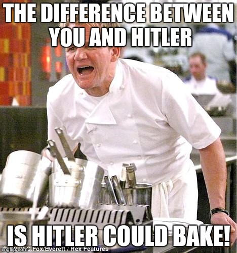 Chef Gordon Ramsay | THE DIFFERENCE BETWEEN YOU AND HITLER IS HITLER COULD BAKE! | image tagged in memes,chef gordon ramsay | made w/ Imgflip meme maker
