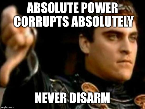 Downvoting Roman Meme |  ABSOLUTE POWER CORRUPTS ABSOLUTELY; NEVER DISARM | image tagged in memes,downvoting roman | made w/ Imgflip meme maker