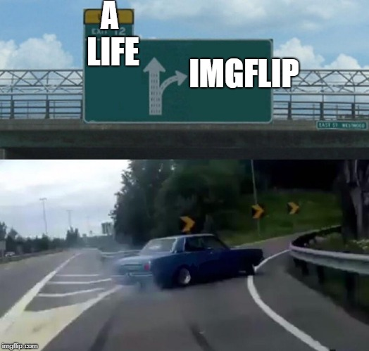 Left Exit 12 Off Ramp Meme | A LIFE IMGFLIP | image tagged in memes,left exit 12 off ramp | made w/ Imgflip meme maker