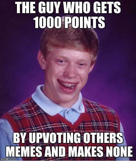 Bad Luck Brian Meme | THE GUY WHO GETS 1000 POINTS BY UPVOTING OTHERS MEMES AND MAKES NONE | image tagged in memes,bad luck brian | made w/ Imgflip meme maker