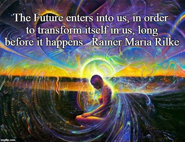 The Future enters into us, in order to transform itself in us, long before it happens. | The Future enters into us, in order to transform itself in us, long before it happens.  Rainer Maria Rilke | image tagged in spirituality,future,creation,magic | made w/ Imgflip meme maker