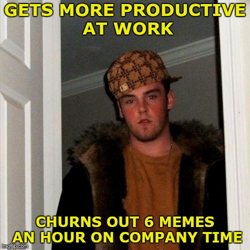 Idle hands are the Devil's playground | GETS MORE PRODUCTIVE AT WORK CHURNS OUT 6 MEMES AN HOUR ON COMPANY TIME | image tagged in memes,employment,work sucks,happy | made w/ Imgflip meme maker