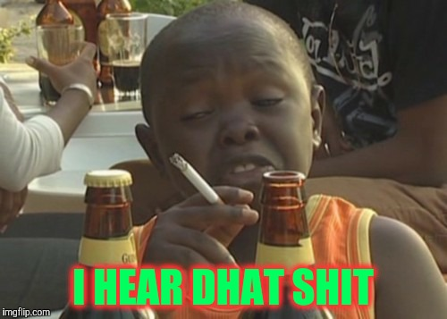 Smoking kid,,, | I HEAR DHAT SHIT | image tagged in smoking kid | made w/ Imgflip meme maker