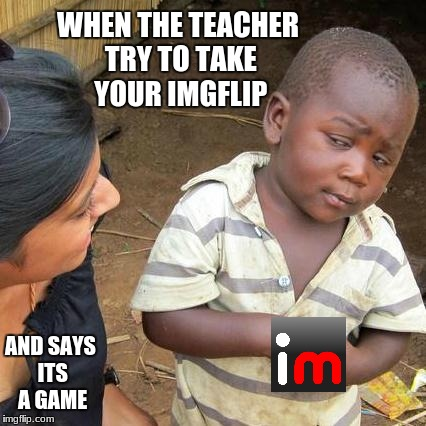 When you get caught  | WHEN THE TEACHER TRY TO TAKE YOUR IMGFLIP AND SAYS ITS A GAME | image tagged in memes,third world skeptical kid | made w/ Imgflip meme maker