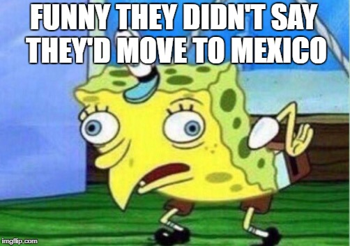 Mocking Spongebob Meme | FUNNY THEY DIDN'T SAY THEY'D MOVE TO MEXICO | image tagged in memes,mocking spongebob | made w/ Imgflip meme maker