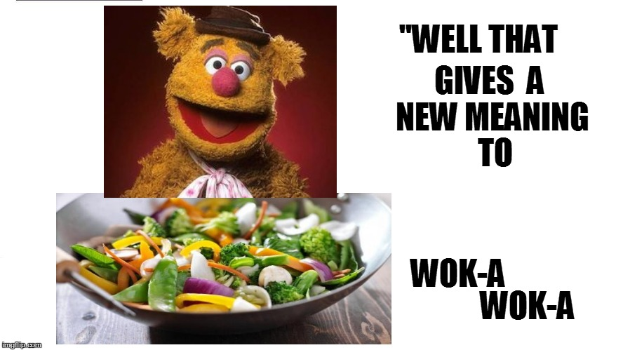 ''WELL THAT WOK-A GIVES  A NEW MEANING TO WOK-A | made w/ Imgflip meme maker