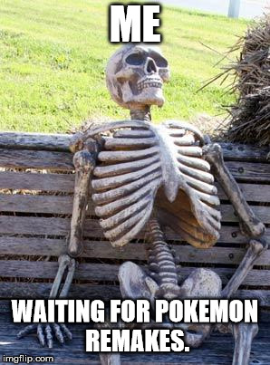 Nintendo. Plz... | ME WAITING FOR POKEMON REMAKES. | image tagged in memes,waiting skeleton | made w/ Imgflip meme maker