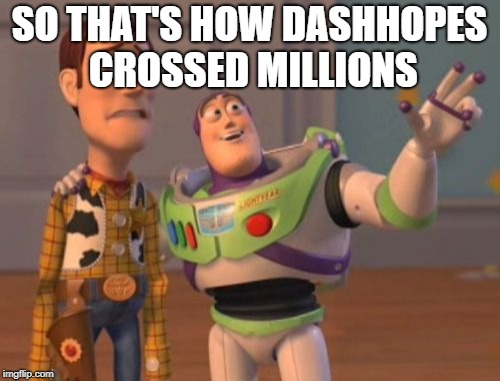 X, X Everywhere Meme | SO THAT'S HOW DASHHOPES CROSSED MILLIONS | image tagged in memes,x,x everywhere,x x everywhere | made w/ Imgflip meme maker