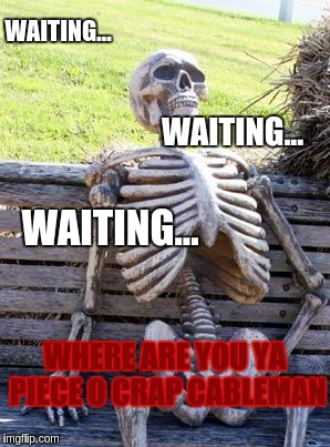 Waiting Skeleton Meme | WAITING... WAITING... WAITING... WHERE ARE YOU YA PIECE O CRAP CABLEMAN | image tagged in memes,waiting skeleton | made w/ Imgflip meme maker